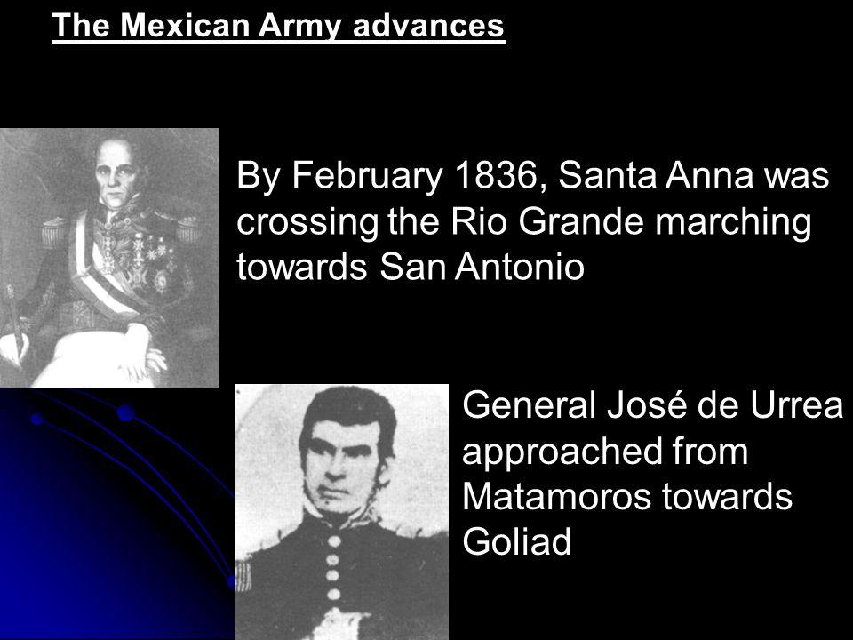 The Mexican Army advances General José de Urrea approached from Matamoros towards Goliad By February 1836, Santa Anna was crossing the Rio Grande marching towards San Antonio