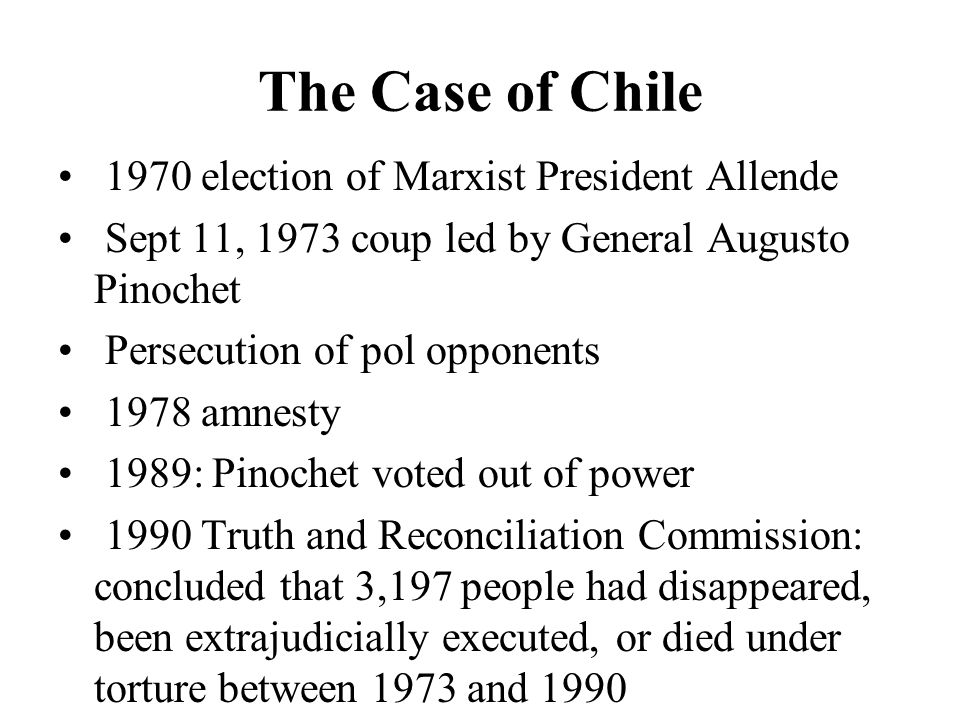The Case of Chile 1970 election of Marxist President Allende Sept 11, 1973 coup led by General Augusto Pinochet Persecution of pol opponents 1978 amnesty 1989: Pinochet voted out of power 1990 Truth and Reconciliation Commission: concluded that 3,197 people had disappeared, been extrajudicially executed, or died under torture between 1973 and 1990