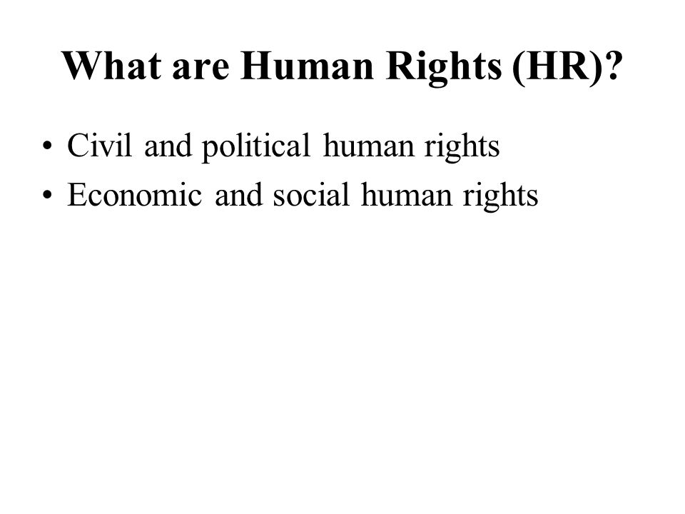 What are Human Rights (HR) Civil and political human rights Economic and social human rights