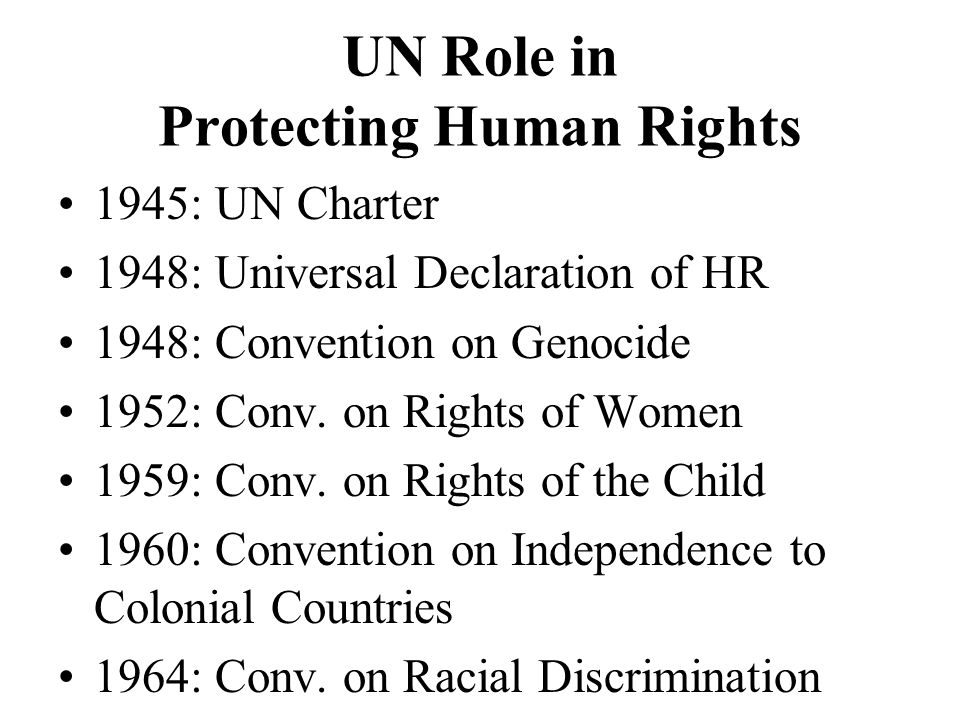 UN Role in Protecting Human Rights 1945: UN Charter 1948: Universal Declaration of HR 1948: Convention on Genocide 1952: Conv.