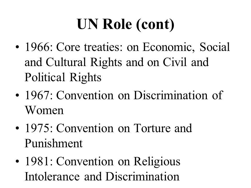 UN Role (cont) 1966: Core treaties: on Economic, Social and Cultural Rights and on Civil and Political Rights 1967: Convention on Discrimination of Women 1975: Convention on Torture and Punishment 1981: Convention on Religious Intolerance and Discrimination