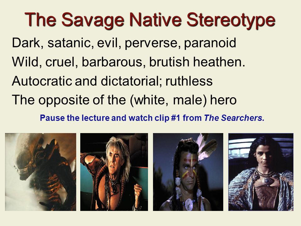 The Savage Native Stereotype Dark, satanic, evil, perverse, paranoid Wild, cruel, barbarous, brutish heathen.