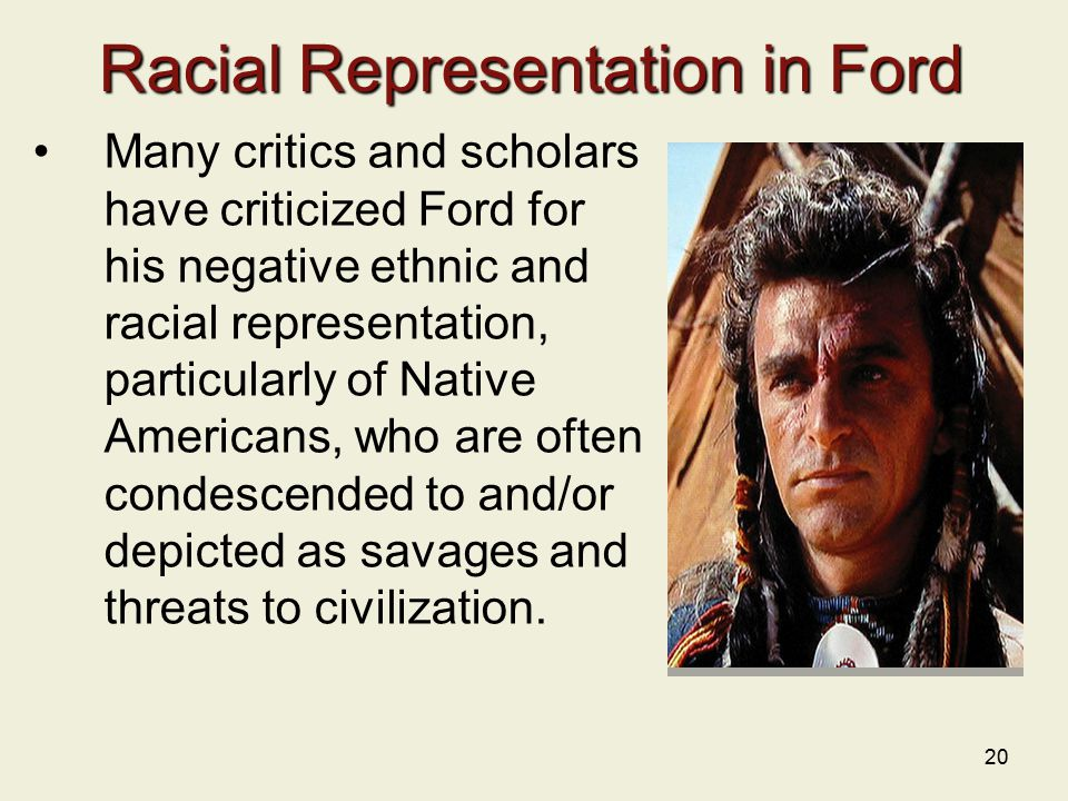 20 Racial Representation in Ford Many critics and scholars have criticized Ford for his negative ethnic and racial representation, particularly of Native Americans, who are often condescended to and/or depicted as savages and threats to civilization.