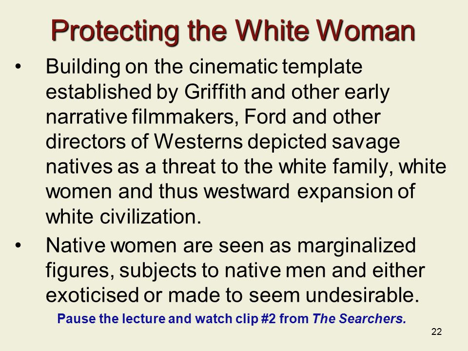 22 Protecting the White Woman Building on the cinematic template established by Griffith and other early narrative filmmakers, Ford and other directors of Westerns depicted savage natives as a threat to the white family, white women and thus westward expansion of white civilization.