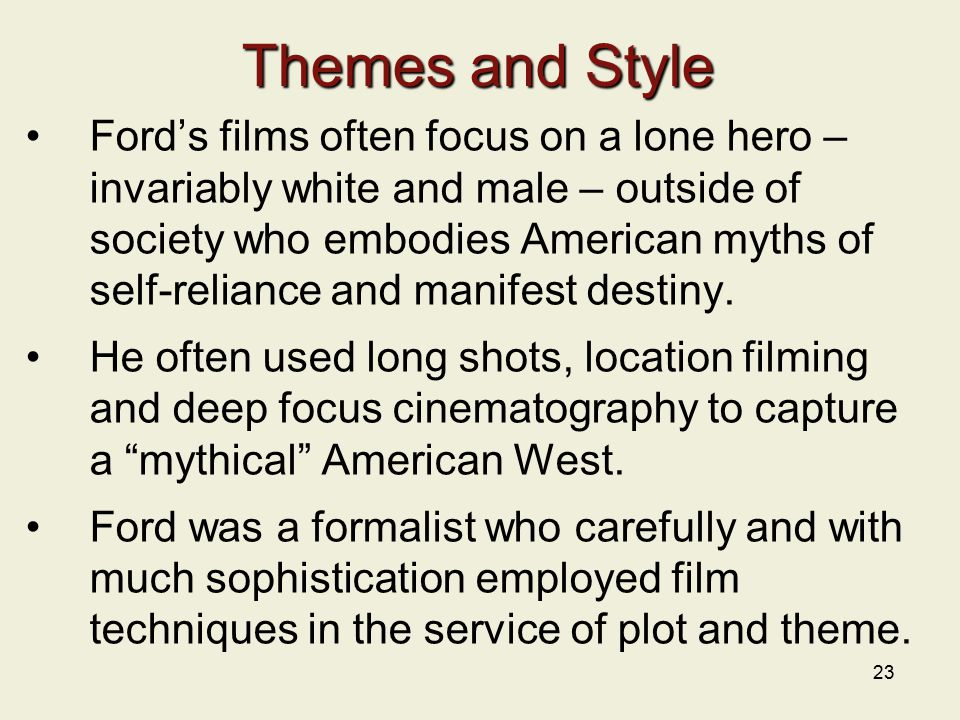 23 Themes and Style Ford's films often focus on a lone hero – invariably white and male – outside of society who embodies American myths of self-reliance and manifest destiny.
