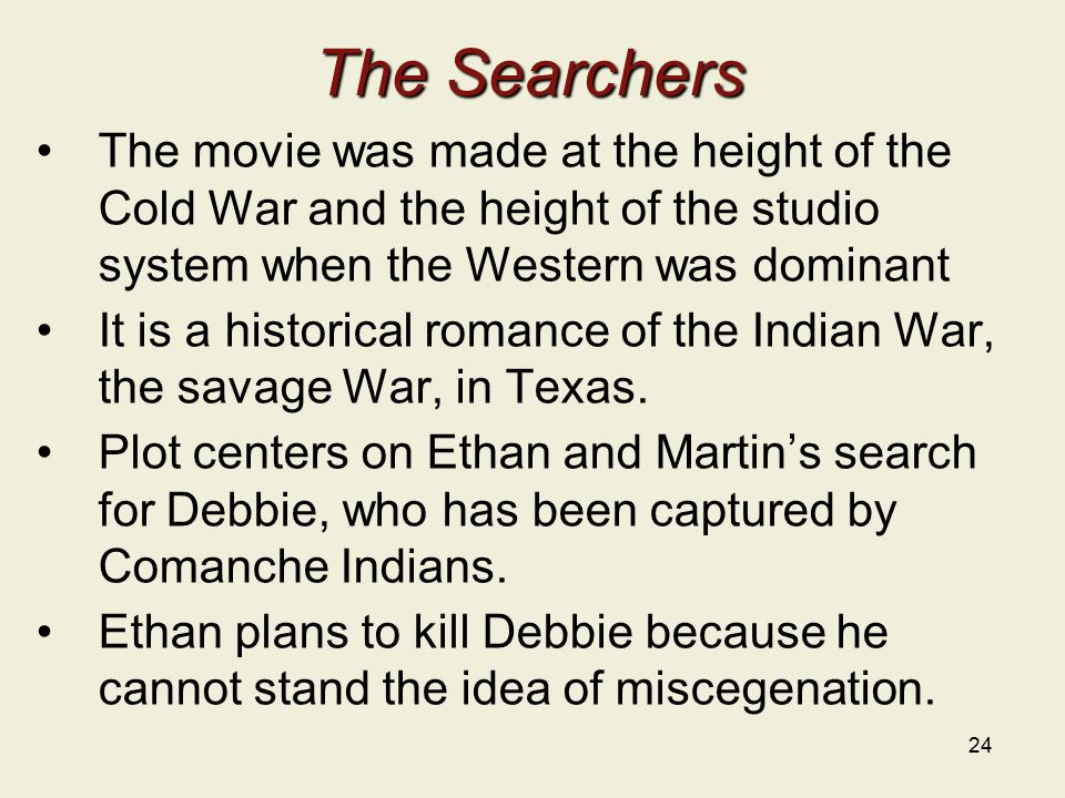 24 The Searchers The movie was made at the height of the Cold War and the height of the studio system when the Western was dominant It is a historical romance of the Indian War, the savage War, in Texas.