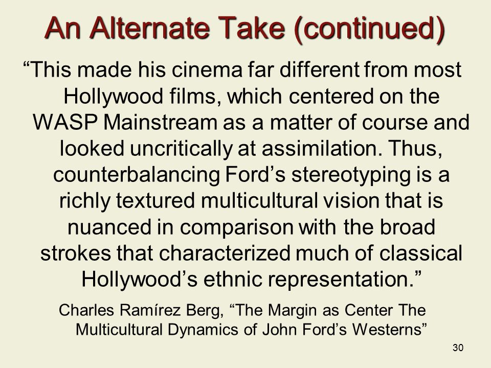 30 An Alternate Take (continued) This made his cinema far different from most Hollywood films, which centered on the WASP Mainstream as a matter of course and looked uncritically at assimilation.