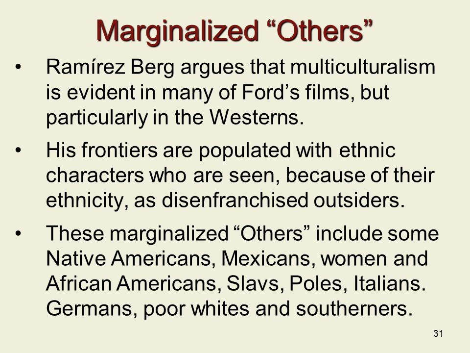 31 Marginalized Others Ramírez Berg argues that multiculturalism is evident in many of Ford's films, but particularly in the Westerns.