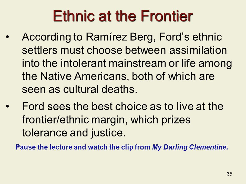 35 Ethnic at the Frontier According to Ramírez Berg, Ford's ethnic settlers must choose between assimilation into the intolerant mainstream or life among the Native Americans, both of which are seen as cultural deaths.