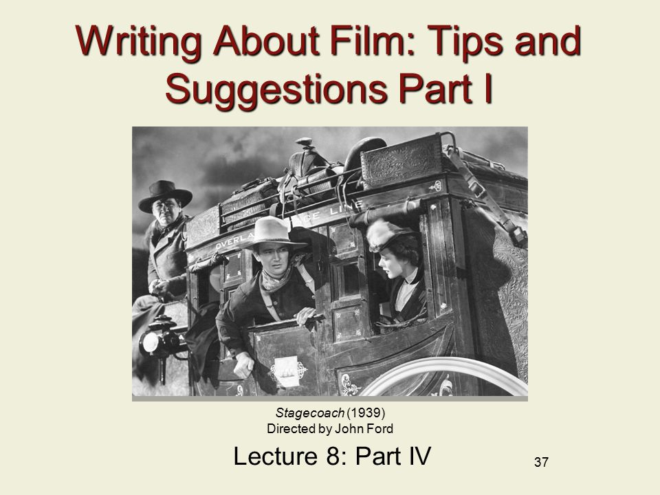 37 Writing About Film: Tips and Suggestions Part I Lecture 8: Part IV Stagecoach (1939) Directed by John Ford