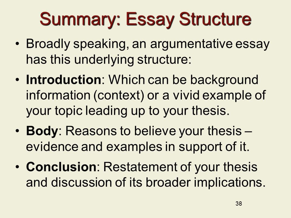 38 Summary: Essay Structure Broadly speaking, an argumentative essay has this underlying structure: Introduction: Which can be background information (context) or a vivid example of your topic leading up to your thesis.