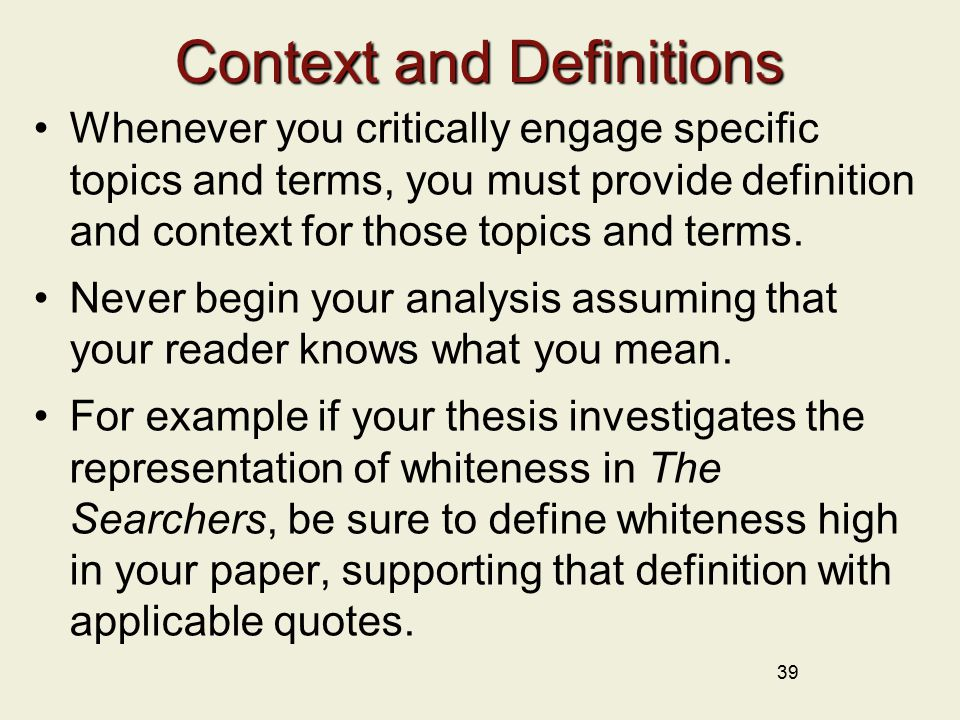 39 Context and Definitions Whenever you critically engage specific topics and terms, you must provide definition and context for those topics and terms.
