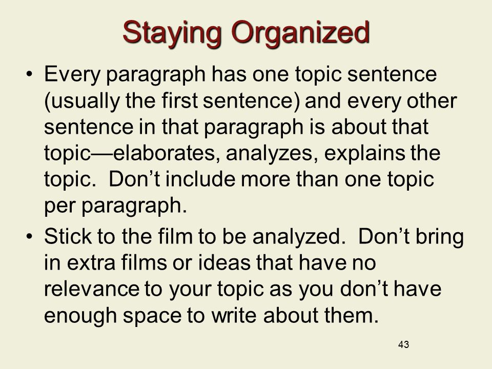 43 Staying Organized Every paragraph has one topic sentence (usually the first sentence) and every other sentence in that paragraph is about that topic—elaborates, analyzes, explains the topic.