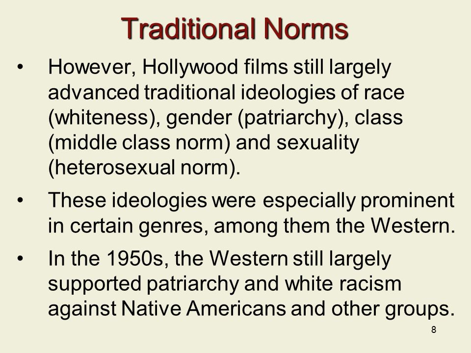 8 Traditional Norms However, Hollywood films still largely advanced traditional ideologies of race (whiteness), gender (patriarchy), class (middle class norm) and sexuality (heterosexual norm).