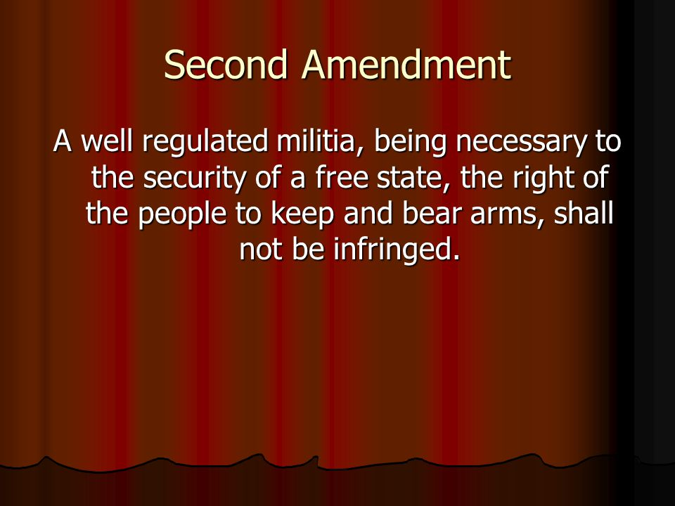 Second Amendment A well regulated militia, being necessary to the security of a free state, the right of the people to keep and bear arms, shall not be infringed.