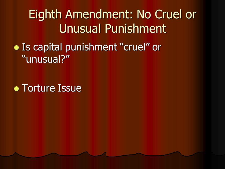 Eighth Amendment: No Cruel or Unusual Punishment Is capital punishment cruel or unusual? Is capital punishment cruel or unusual? Torture Issue Torture Issue