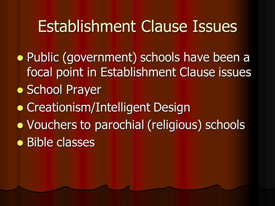 Establishment Clause Issues Public (government) schools have been a focal point in Establishment Clause issues Public (government) schools have been a focal point in Establishment Clause issues School Prayer School Prayer Creationism/Intelligent Design Creationism/Intelligent Design Vouchers to parochial (religious) schools Vouchers to parochial (religious) schools Bible classes Bible classes