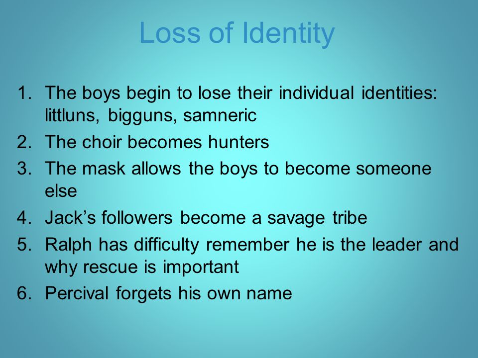 Loss of Identity 1.The boys begin to lose their individual identities: littluns, bigguns, samneric 2.The choir becomes hunters 3.The mask allows the b