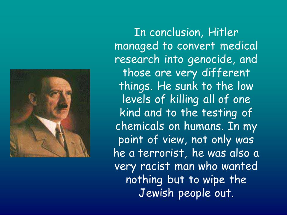 In conclusion, Hitler managed to convert medical research into genocide, and those are very different things. He sunk to the low levels of killing all