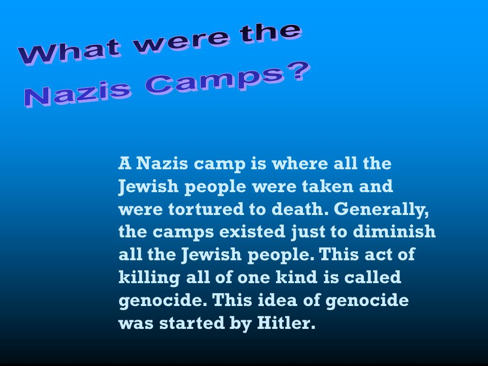 A Nazis camp is where all the Jewish people were taken and were tortured to death. Generally, the camps existed just to diminish all the Jewish people