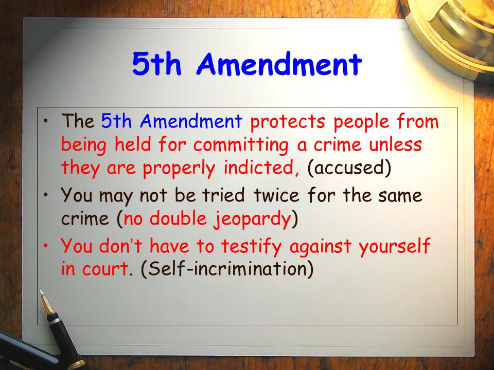 5th Amendment The 5th Amendment protects people from being held for committing a crime unless they are properly indicted, (accused) You may not be tried twice for the same crime (no double jeopardy) You don ' t have to testify against yourself in court.