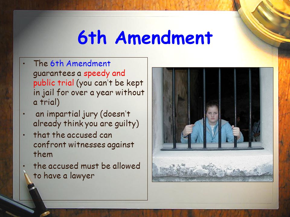6th Amendment The 6th Amendment guarantees a speedy and public trial (you can ' t be kept in jail for over a year without a trial) an impartial jury (