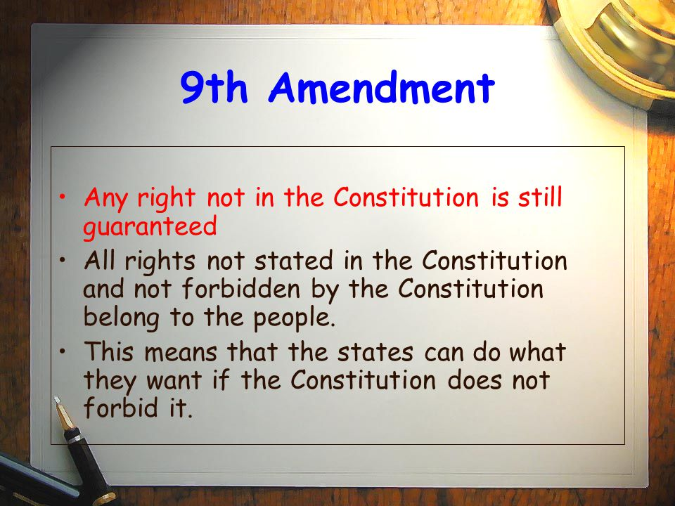 9th Amendment Any right not in the Constitution is still guaranteed All rights not stated in the Constitution and not forbidden by the Constitution be
