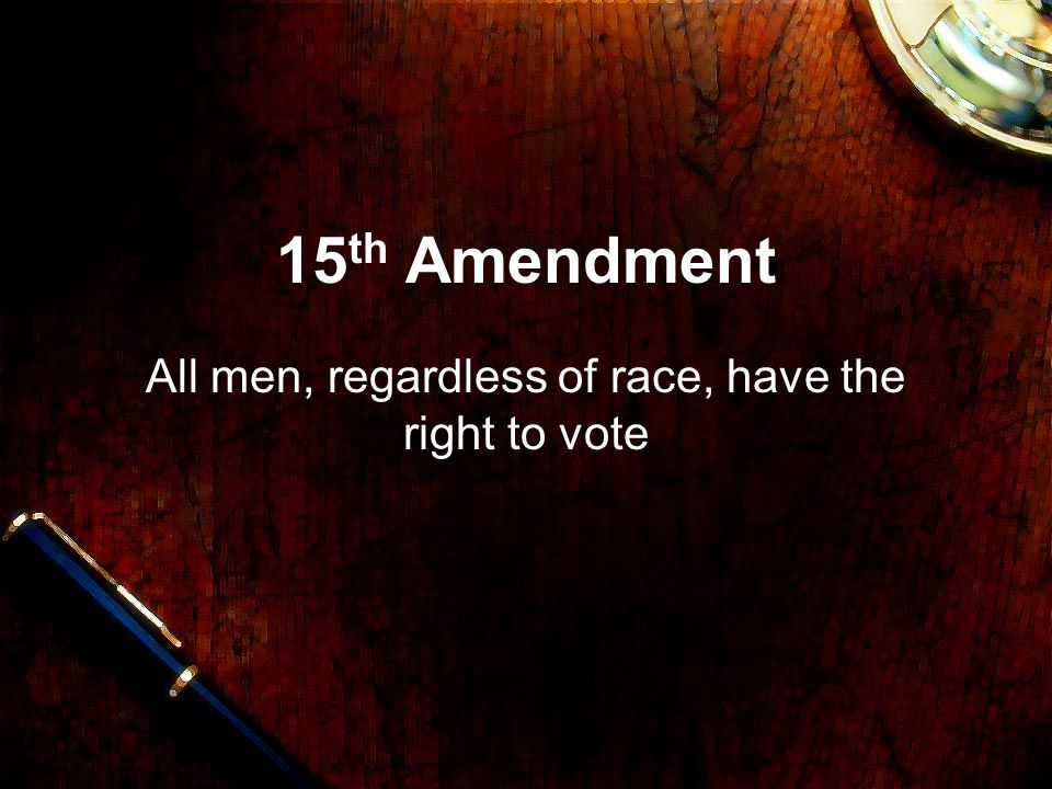 15 th Amendment All men, regardless of race, have the right to vote