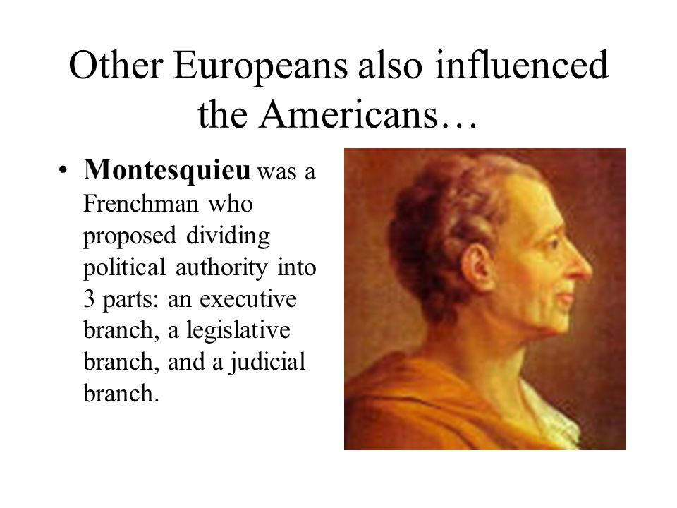 Other Europeans also influenced the Americans… Montesquieu was a Frenchman who proposed dividing political authority into 3 parts: an executive branch, a legislative branch, and a judicial branch.