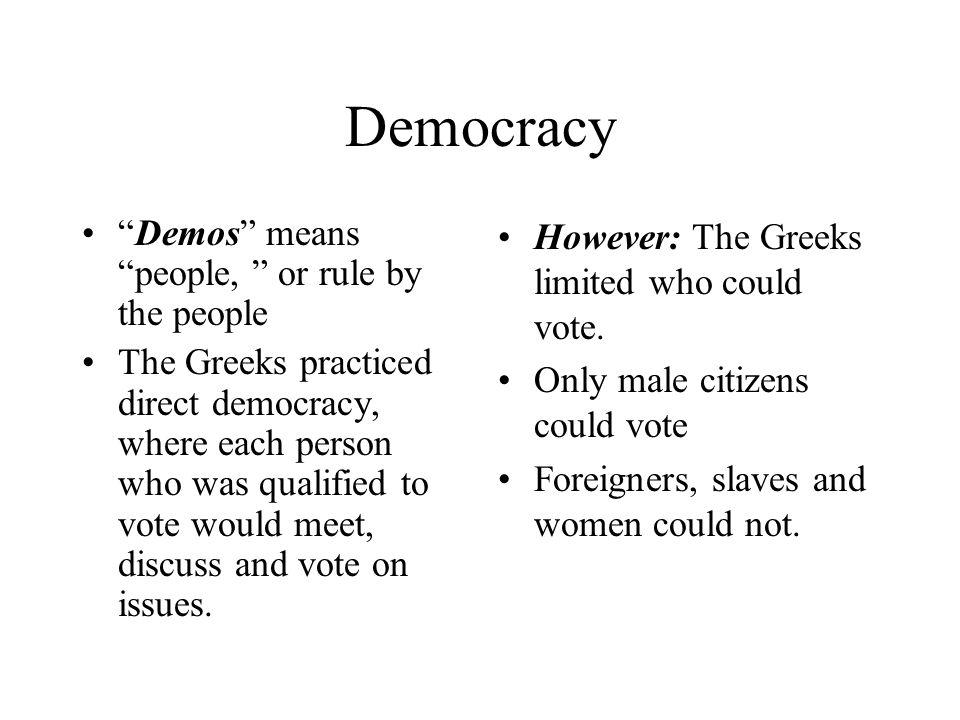 Democracy Demos means people, or rule by the people The Greeks practiced direct democracy, where each person who was qualified to vote would meet, discuss and vote on issues.
