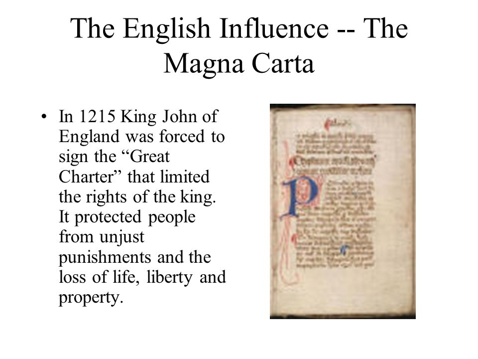 The English Influence -- The Magna Carta In 1215 King John of England was forced to sign the Great Charter that limited the rights of the king.