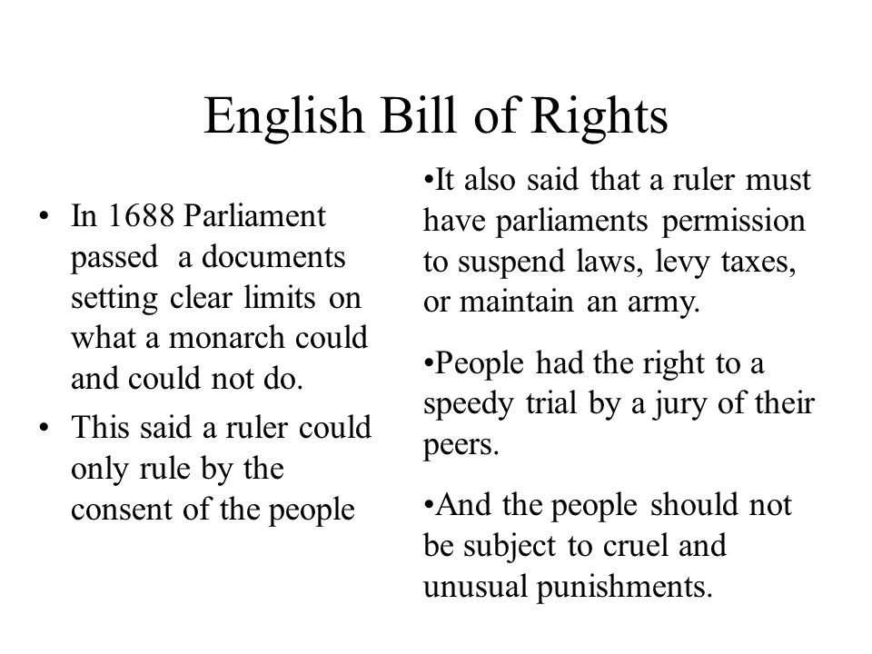 English Bill of Rights In 1688 Parliament passed a documents setting clear limits on what a monarch could and could not do.