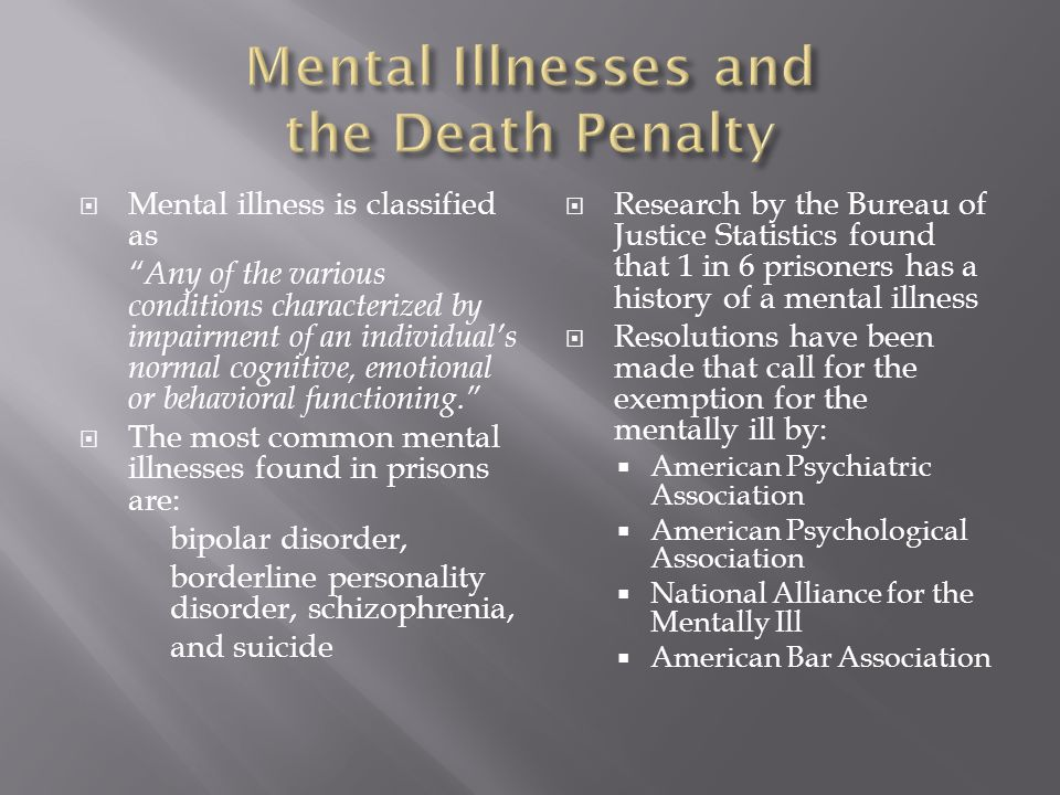  Mental illness is classified as Any of the various conditions characterized by impairment of an individual's normal cognitive, emotional or behavioral functioning.  The most common mental illnesses found in prisons are: bipolar disorder, borderline personality disorder, schizophrenia, and suicide  Research by the Bureau of Justice Statistics found that 1 in 6 prisoners has a history of a mental illness  Resolutions have been made that call for the exemption for the mentally ill by:  American Psychiatric Association  American Psychological Association  National Alliance for the Mentally Ill  American Bar Association