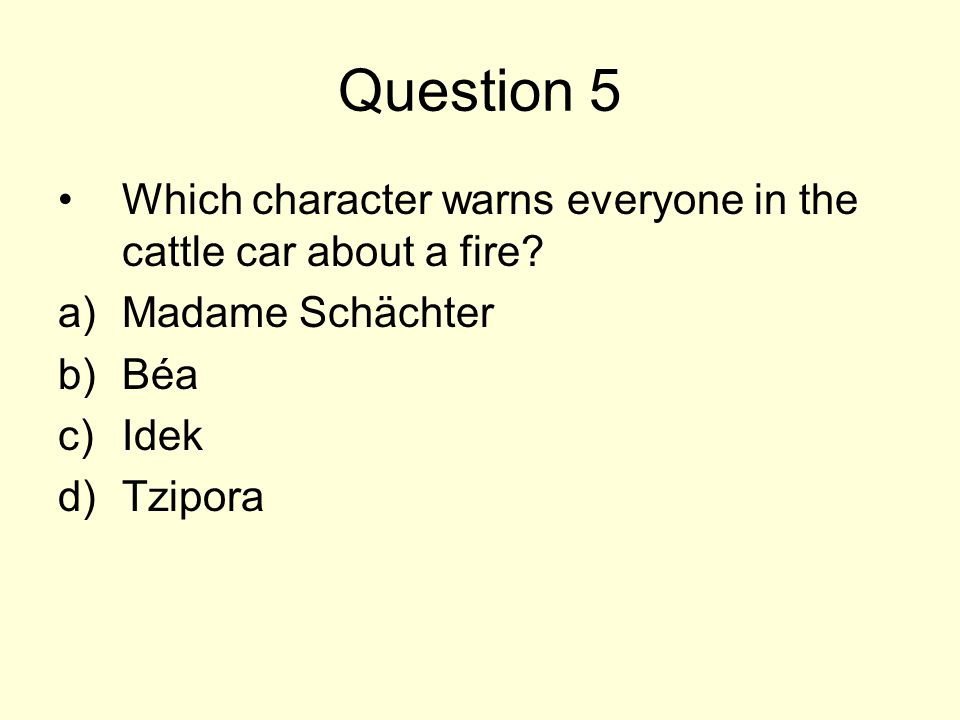 Question 5 Which character warns everyone in the cattle car about a fire? a)Madame Schächter b)Béa c)Idek d)Tzipora