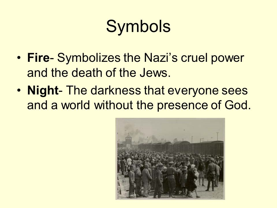 Symbols Fire- Symbolizes the Nazi's cruel power and the death of the Jews. Night- The darkness that everyone sees and a world without the presence of