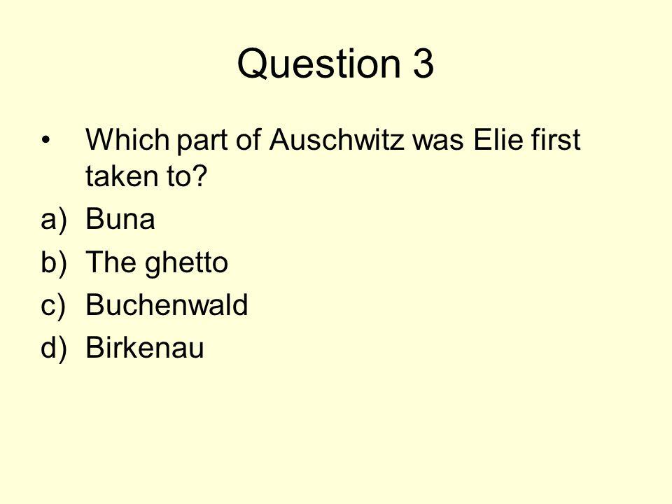 Question 3 Which part of Auschwitz was Elie first taken to? a)Buna b)The ghetto c)Buchenwald d)Birkenau