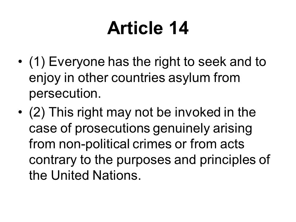 Article 14 (1) Everyone has the right to seek and to enjoy in other countries asylum from persecution. (2) This right may not be invoked in the case o