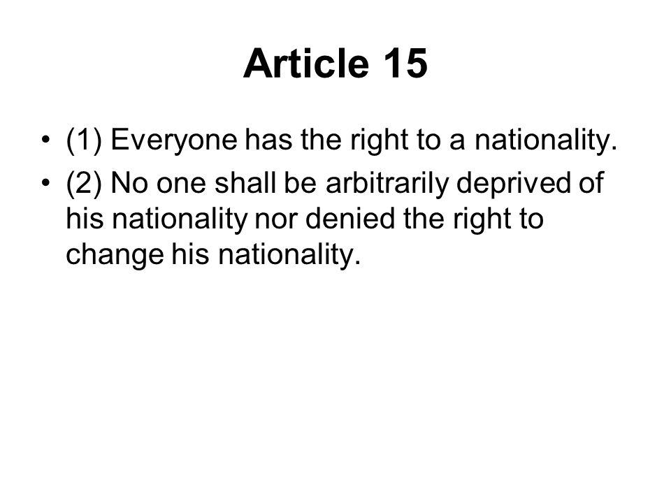 Article 15 (1) Everyone has the right to a nationality. (2) No one shall be arbitrarily deprived of his nationality nor denied the right to change his