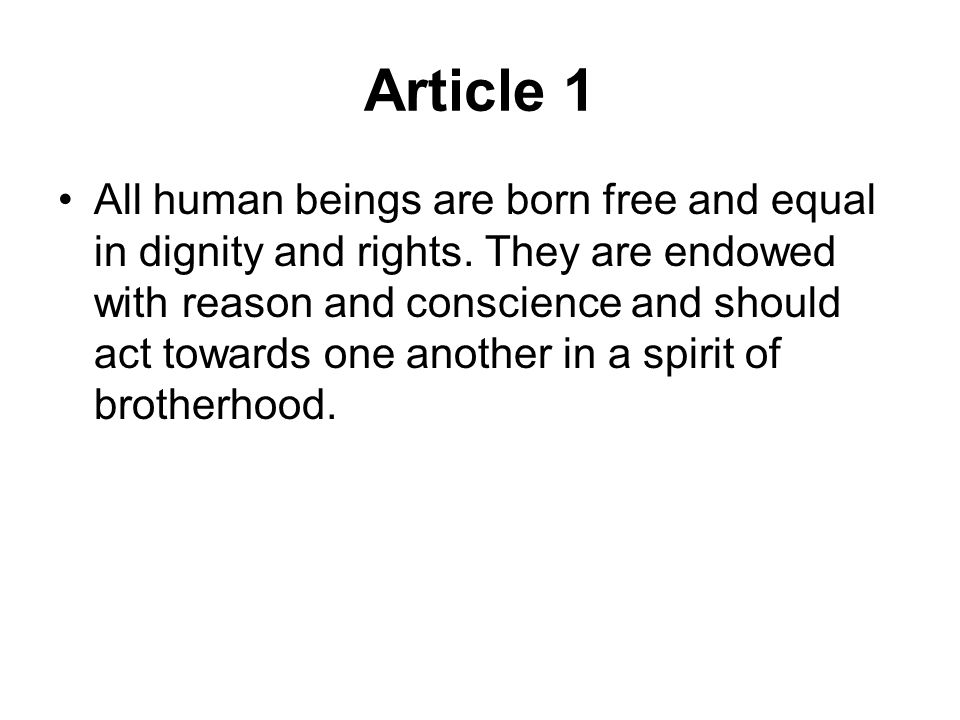 Article 1 All human beings are born free and equal in dignity and rights. They are endowed with reason and conscience and should act towards one anoth