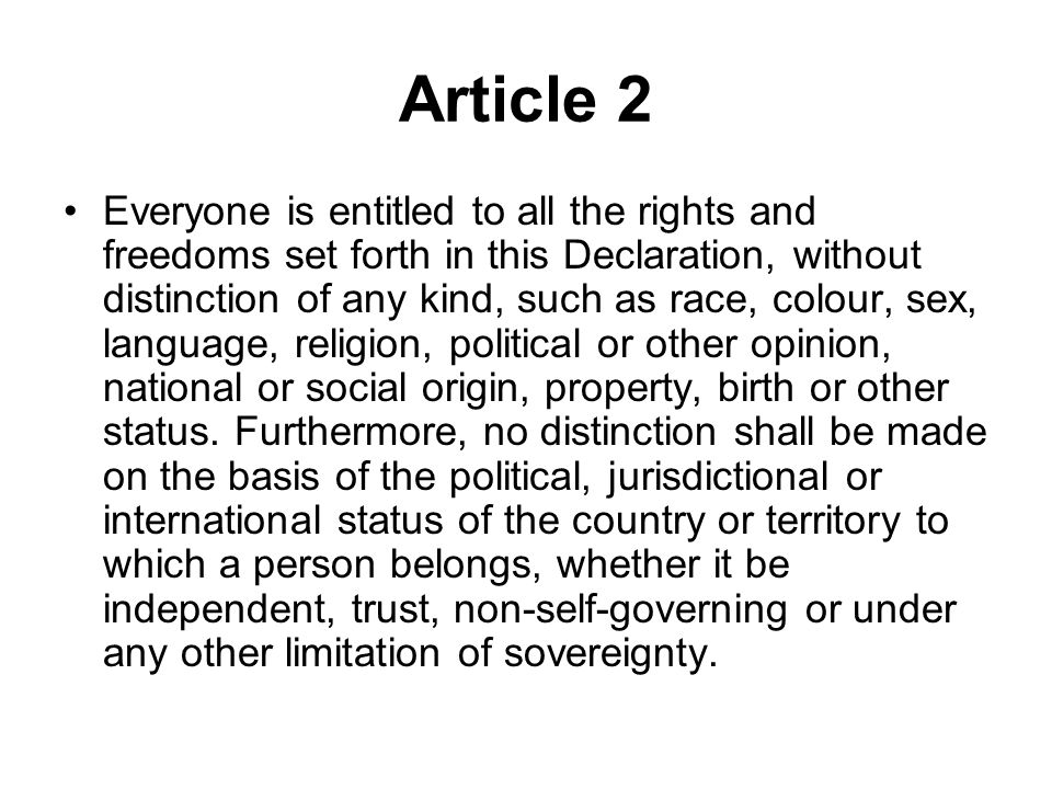 Article 2 Everyone is entitled to all the rights and freedoms set forth in this Declaration, without distinction of any kind, such as race, colour, se