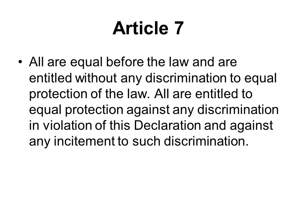 Article 7 All are equal before the law and are entitled without any discrimination to equal protection of the law. All are entitled to equal protectio