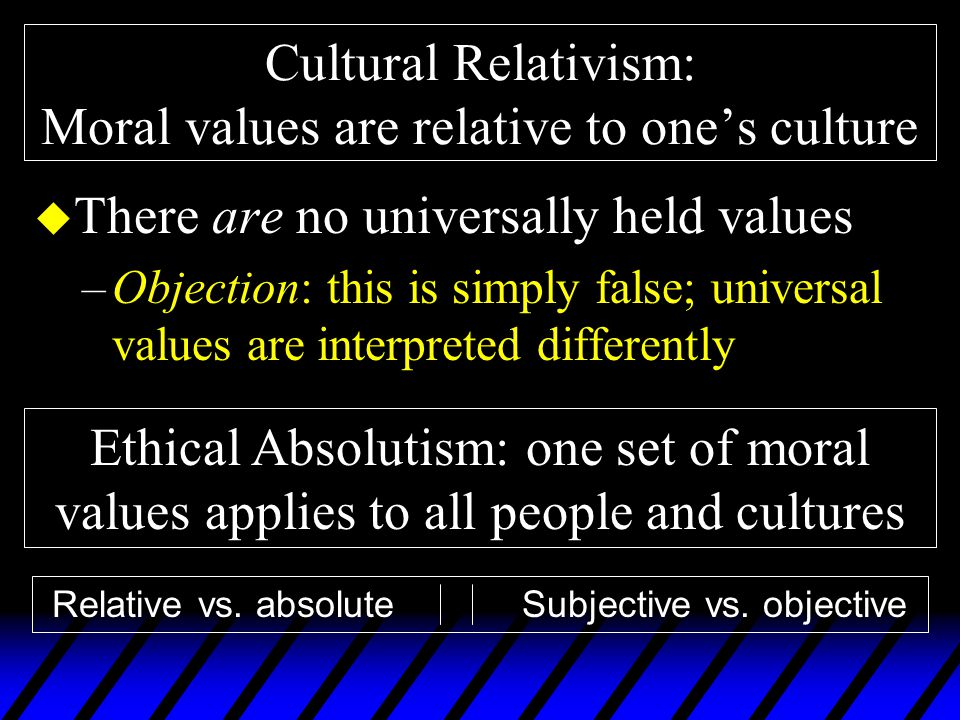Cultural Relativism: Moral values are relative to one's culture u There are no universally held values –Objection: this is simply false; universal values are interpreted differently Ethical Absolutism: one set of moral values applies to all people and cultures Relative vs.