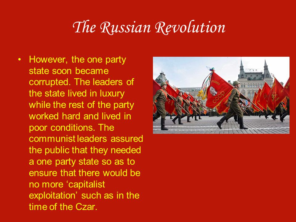 The Russian Revolution However, the one party state soon became corrupted. The leaders of the state lived in luxury while the rest of the party worked