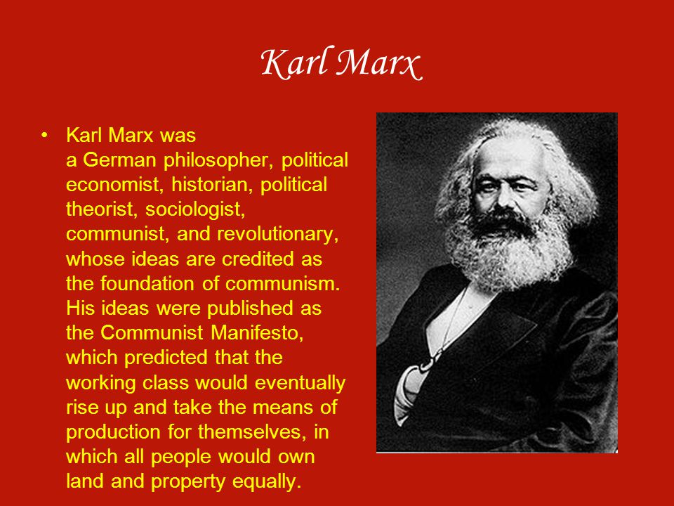 Karl Marx Karl Marx was a German philosopher, political economist, historian, political theorist, sociologist, communist, and revolutionary, whose ide