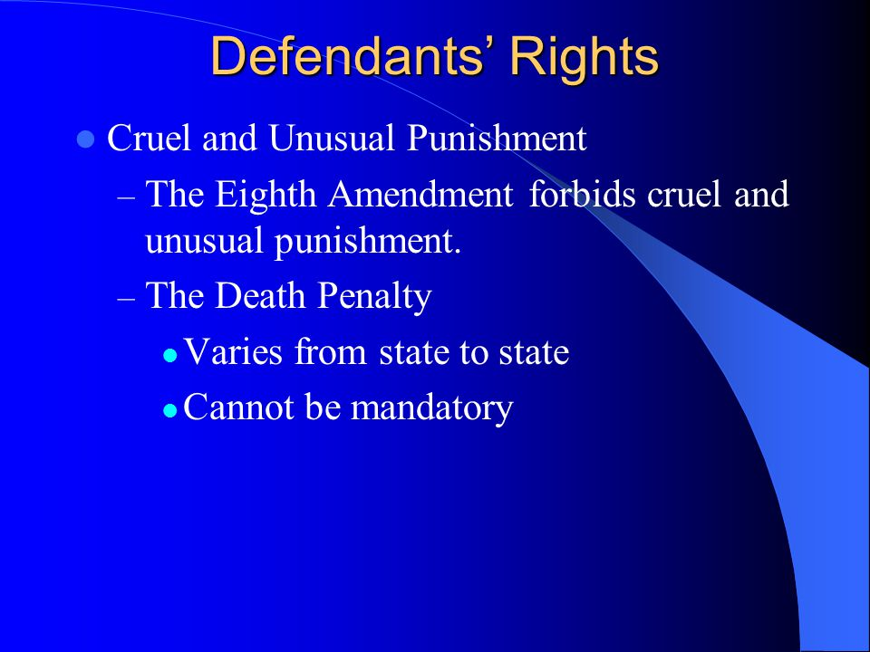 Defendants' Rights Cruel and Unusual Punishment – The Eighth Amendment forbids cruel and unusual punishment.