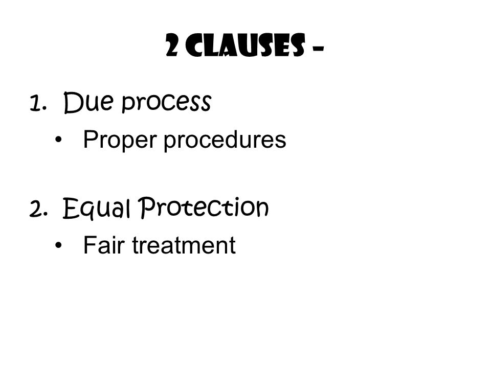 2 Clauses – 1.Due process Proper procedures 2.Equal Protection Fair treatment