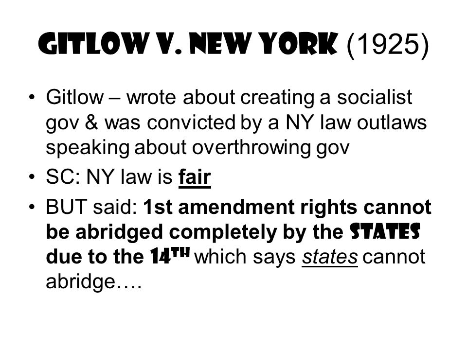 Gitlow v. New York (1925) Gitlow – wrote about creating a socialist gov & was convicted by a NY law outlaws speaking about overthrowing gov SC: NY law
