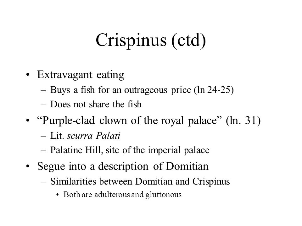Crispinus (ctd) Extravagant eating –Buys a fish for an outrageous price (ln 24-25) –Does not share the fish Purple-clad clown of the royal palace (ln.