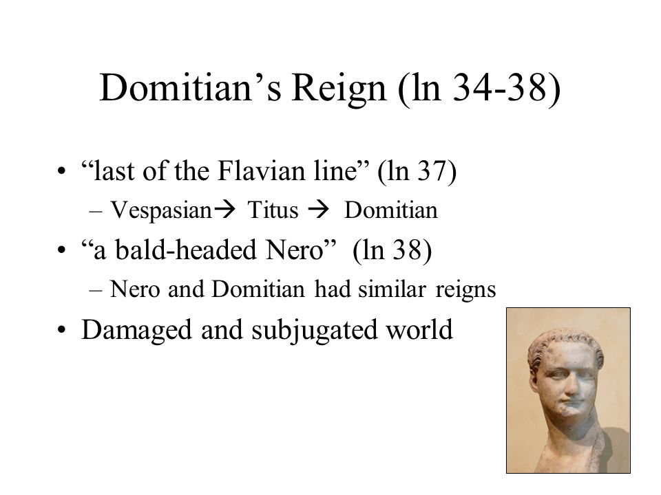 Domitian's Reign (ln 34-38) last of the Flavian line (ln 37) –Vespasian  Titus  Domitian a bald-headed Nero (ln 38) –Nero and Domitian had similar reigns Damaged and subjugated world