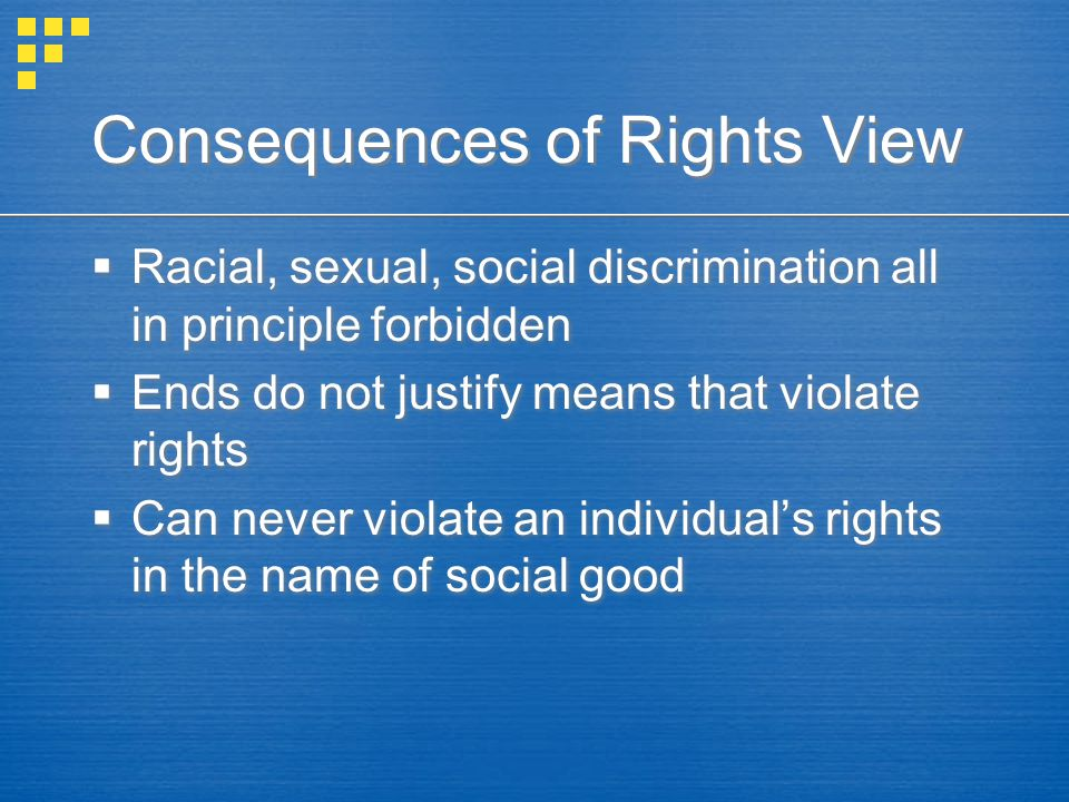 Consequences of Rights View  Racial, sexual, social discrimination all in principle forbidden  Ends do not justify means that violate rights  Can never violate an individual's rights in the name of social good  Racial, sexual, social discrimination all in principle forbidden  Ends do not justify means that violate rights  Can never violate an individual's rights in the name of social good